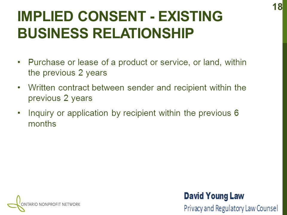 IMPLIED CONSENT - EXISTING BUSINESS RELATIONSHIP Purchase or lease of a product or service, or land, within the previous 2 years Written contract between sender and recipient within the previous 2 years Inquiry or application by recipient within the previous 6 months 18