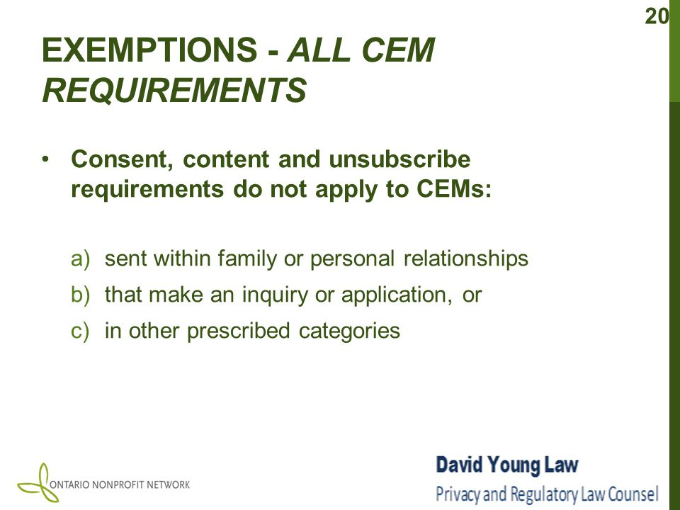 EXEMPTIONS - ALL CEM REQUIREMENTS Consent, content and unsubscribe requirements do not apply to CEMs: a)sent within family or personal relationships b)that make an inquiry or application, or c)in other prescribed categories 20