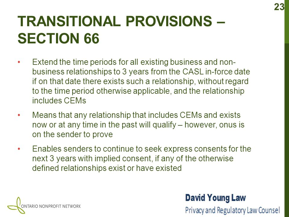 TRANSITIONAL PROVISIONS – SECTION 66 Extend the time periods for all existing business and non- business relationships to 3 years from the CASL in-force date if on that date there exists such a relationship, without regard to the time period otherwise applicable, and the relationship includes CEMs Means that any relationship that includes CEMs and exists now or at any time in the past will qualify – however, onus is on the sender to prove Enables senders to continue to seek express consents for the next 3 years with implied consent, if any of the otherwise defined relationships exist or have existed 23