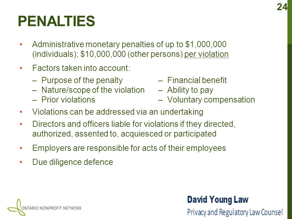 PENALTIES Administrative monetary penalties of up to $1,000,000 (individuals); $10,000,000 (other persons) per violation Factors taken into account: –Purpose of the penalty– Financial benefit –Nature/scope of the violation– Ability to pay –Prior violations– Voluntary compensation Violations can be addressed via an undertaking Directors and officers liable for violations if they directed, authorized, assented to, acquiesced or participated Employers are responsible for acts of their employees Due diligence defence 24