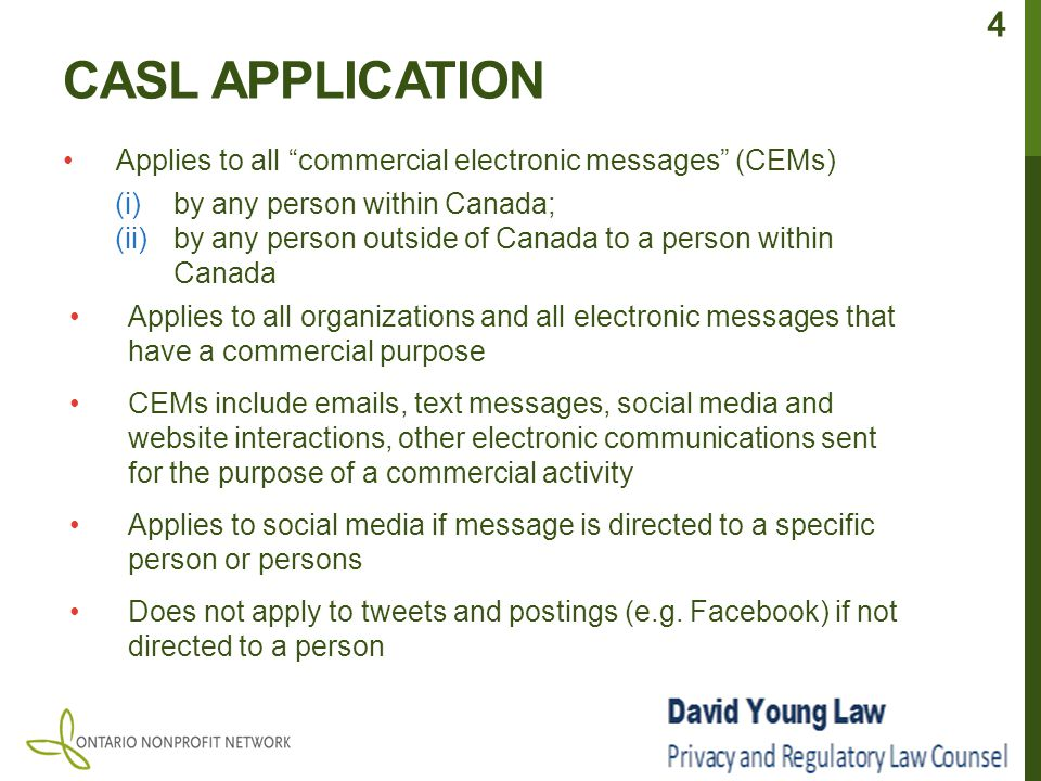 CASL APPLICATION Applies to all commercial electronic messages (CEMs) (i)by any person within Canada; (ii)by any person outside of Canada to a person within Canada Applies to all organizations and all electronic messages that have a commercial purpose CEMs include emails, text messages, social media and website interactions, other electronic communications sent for the purpose of a commercial activity Applies to social media if message is directed to a specific person or persons Does not apply to tweets and postings (e.g.