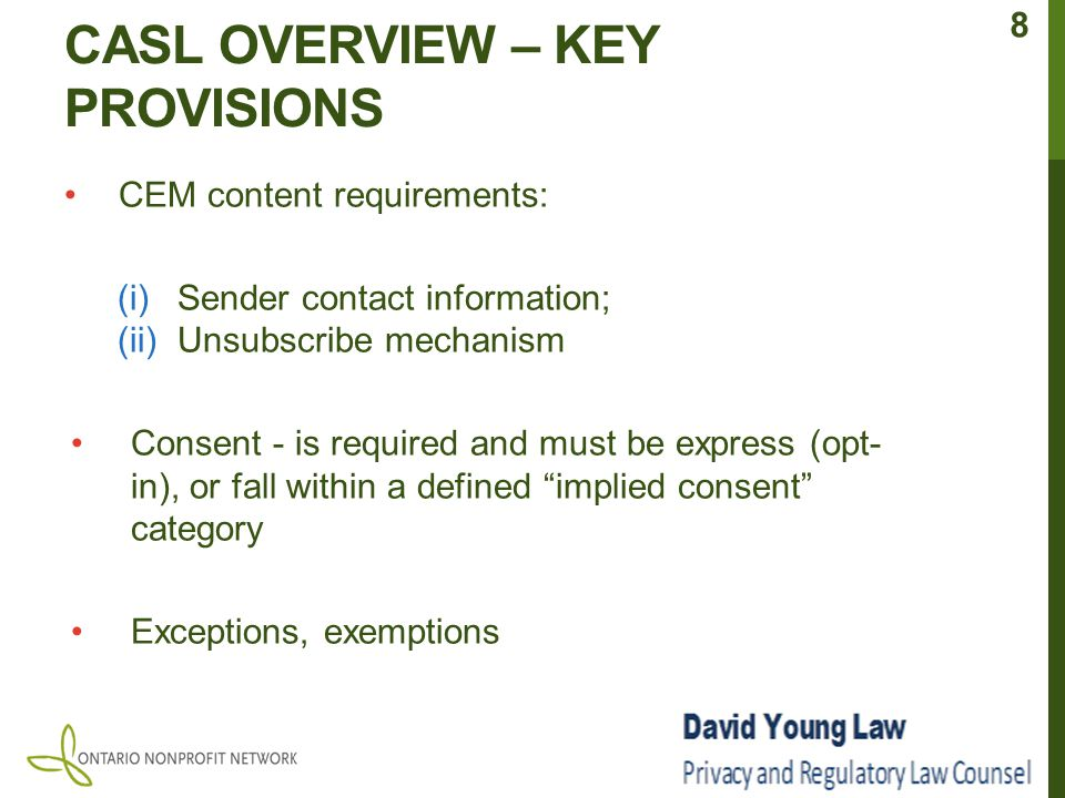 CASL OVERVIEW – KEY PROVISIONS CEM content requirements: (i)Sender contact information; (ii)Unsubscribe mechanism Consent - is required and must be express (opt- in), or fall within a defined implied consent category Exceptions, exemptions 8