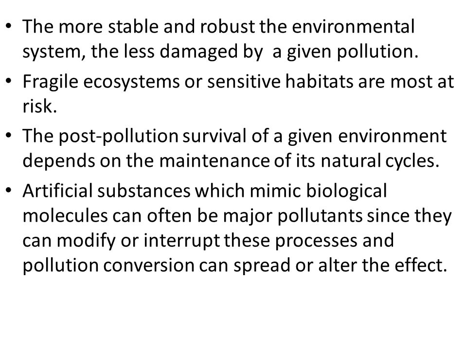 The more stable and robust the environmental system, the less damaged by a given pollution. Fragile ecosystems or sensitive habitats are most at risk.