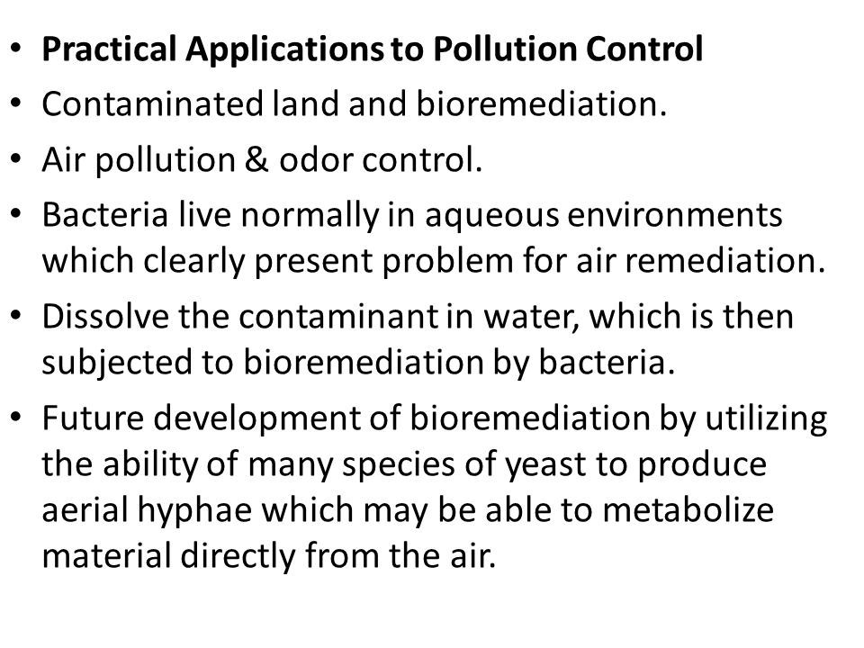 Practical Applications to Pollution Control Contaminated land and bioremediation. Air pollution & odor control. Bacteria live normally in aqueous envi