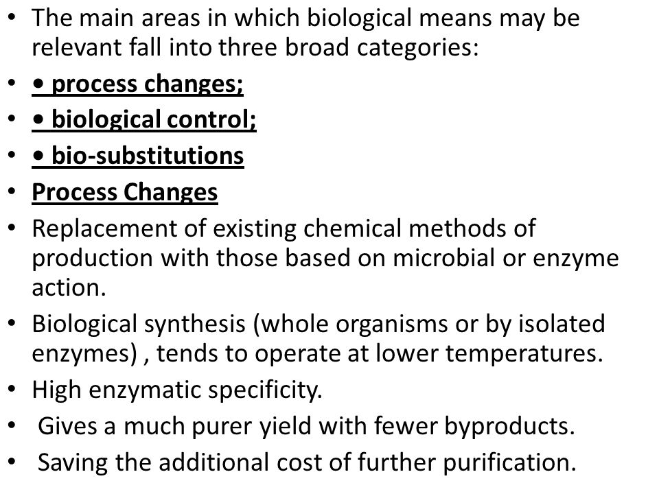 The main areas in which biological means may be relevant fall into three broad categories: process changes; biological control; bio-substitutions Proc