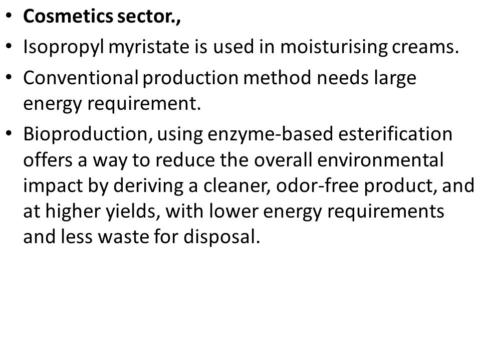 Cosmetics sector., Isopropyl myristate is used in moisturising creams. Conventional production method needs large energy requirement. Bioproduction, u