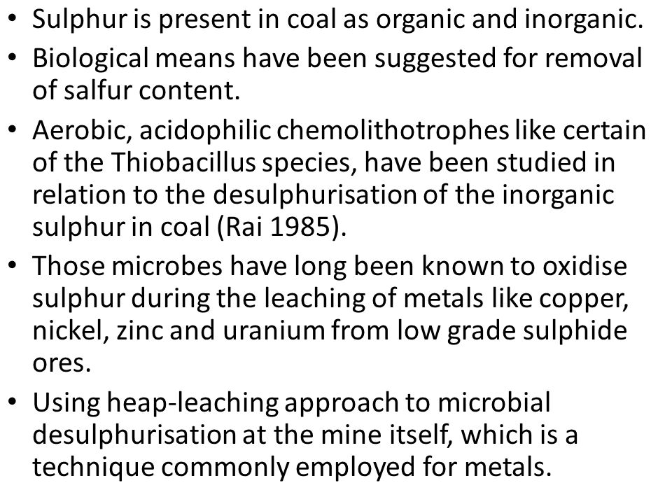 Sulphur is present in coal as organic and inorganic. Biological means have been suggested for removal of salfur content. Aerobic, acidophilic chemolit