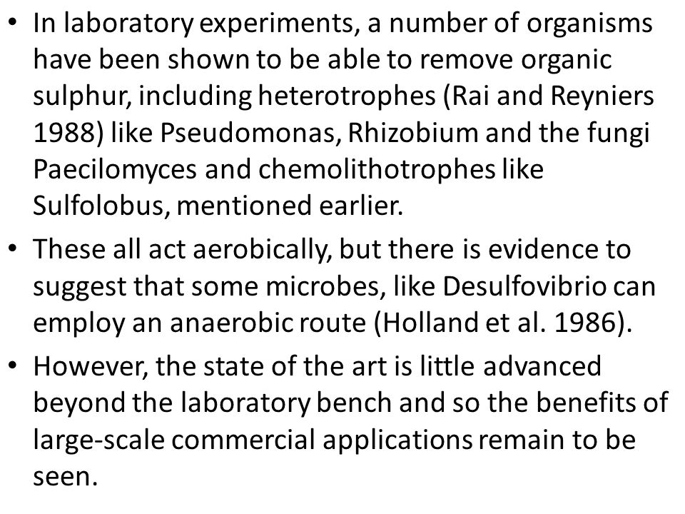 In laboratory experiments, a number of organisms have been shown to be able to remove organic sulphur, including heterotrophes (Rai and Reyniers 1988)