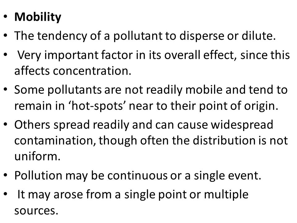Mobility The tendency of a pollutant to disperse or dilute. Very important factor in its overall effect, since this affects concentration. Some pollut