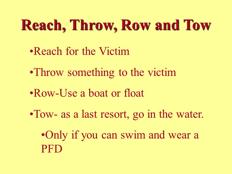 Reach, Throw, Row and Tow Reach for the Victim Throw something to the victim Row-Use a boat or float Tow- as a last resort, go in the water.