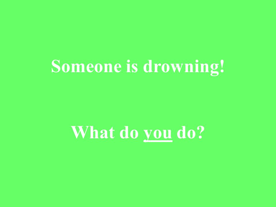 Someone is drowning! What do you do