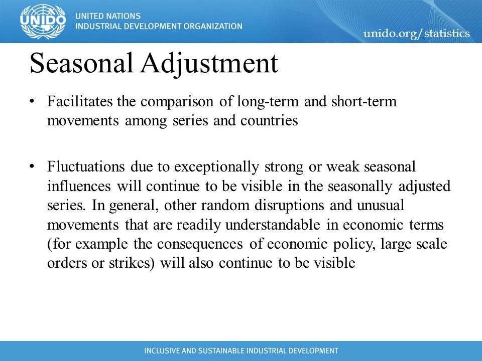 unido.org/statistics Seasonal Adjustment the Seasonally Adjusted results do not show normal and repeating events, they provide an estimate for what is new in the series which is the ultimate goal of Seasonal Adjustment