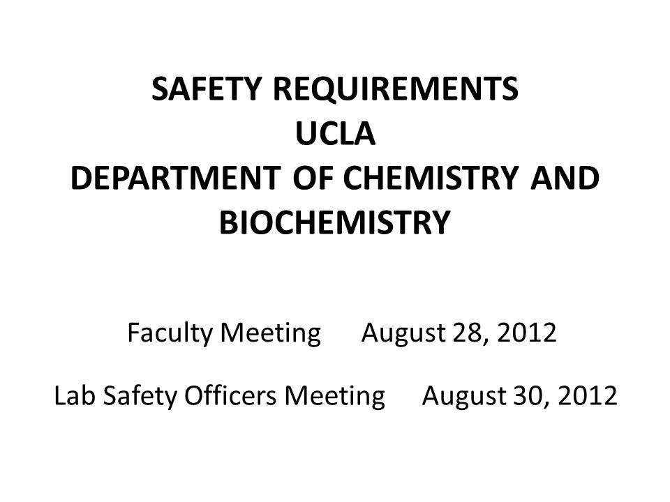 SAFETY REQUIREMENTS UCLA DEPARTMENT OF CHEMISTRY AND BIOCHEMISTRY Lab Safety Officers MeetingAugust 30, 2012 Faculty MeetingAugust 28, 2012