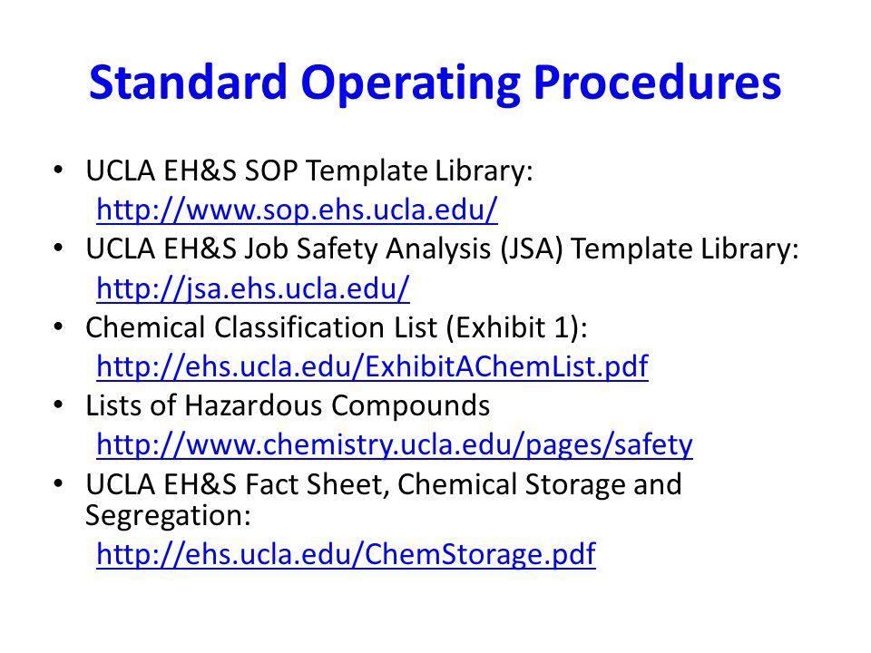 Standard Operating Procedures UCLA EH&S SOP Template Library: http://www.sop.ehs.ucla.edu/ UCLA EH&S Job Safety Analysis (JSA) Template Library: http: