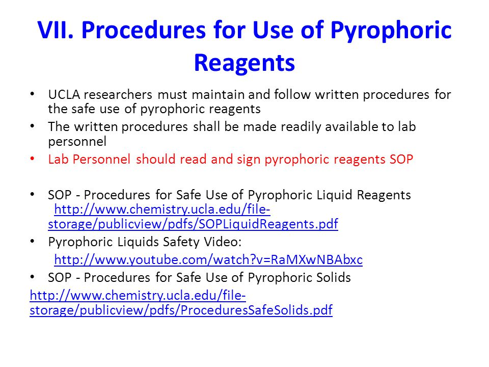 VII. Procedures for Use of Pyrophoric Reagents UCLA researchers must maintain and follow written procedures for the safe use of pyrophoric reagents Th