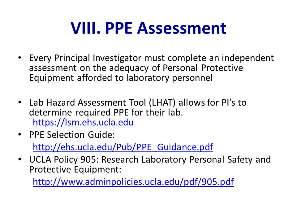 VIII. PPE Assessment Every Principal Investigator must complete an independent assessment on the adequacy of Personal Protective Equipment afforded to