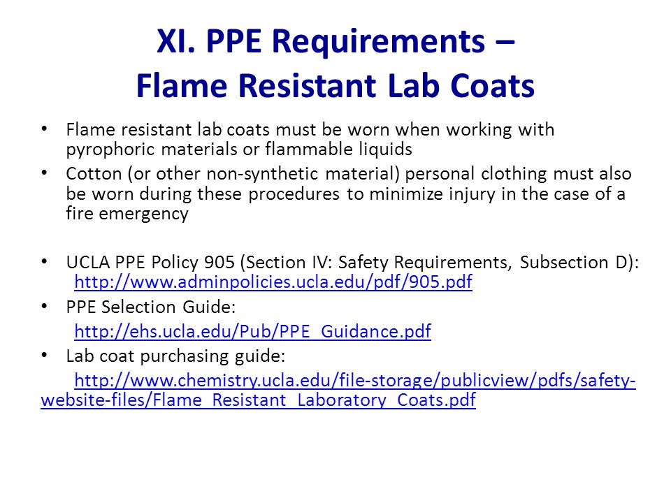 XI. PPE Requirements – Flame Resistant Lab Coats Flame resistant lab coats must be worn when working with pyrophoric materials or flammable liquids Co