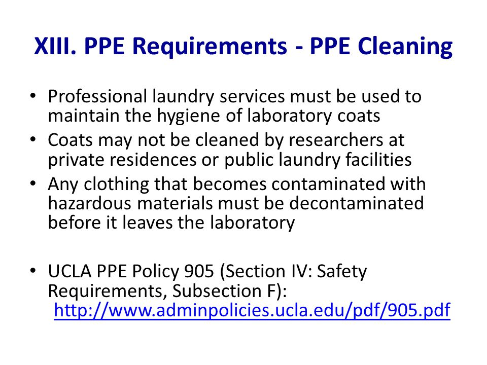 XIII. PPE Requirements - PPE Cleaning Professional laundry services must be used to maintain the hygiene of laboratory coats Coats may not be cleaned