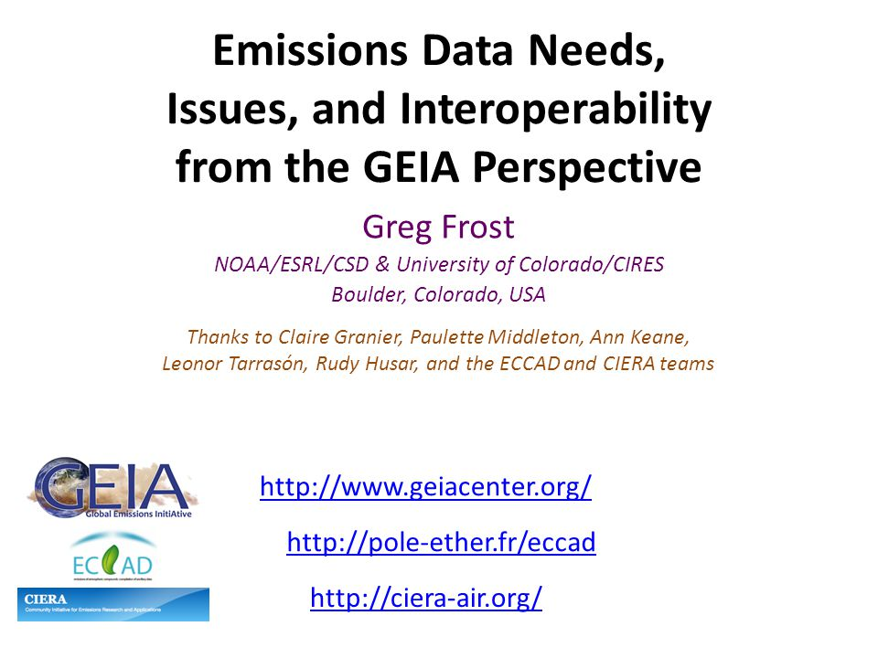 Emissions Data Needs, Issues, and Interoperability from the GEIA Perspective Greg Frost NOAA/ESRL/CSD & University of Colorado/CIRES Boulder, Colorado, USA Thanks to Claire Granier, Paulette Middleton, Ann Keane, Leonor Tarrasón, Rudy Husar, and the ECCAD and CIERA teams http://www.geiacenter.org/ http://ciera-air.org/ http://pole-ether.fr/eccad