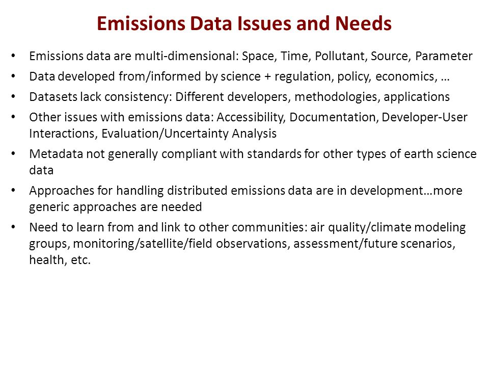 Emissions Data Issues and Needs Emissions data are multi-dimensional: Space, Time, Pollutant, Source, Parameter Data developed from/informed by science + regulation, policy, economics, … Datasets lack consistency: Different developers, methodologies, applications Other issues with emissions data: Accessibility, Documentation, Developer-User Interactions, Evaluation/Uncertainty Analysis Metadata not generally compliant with standards for other types of earth science data Approaches for handling distributed emissions data are in development…more generic approaches are needed Need to learn from and link to other communities: air quality/climate modeling groups, monitoring/satellite/field observations, assessment/future scenarios, health, etc.