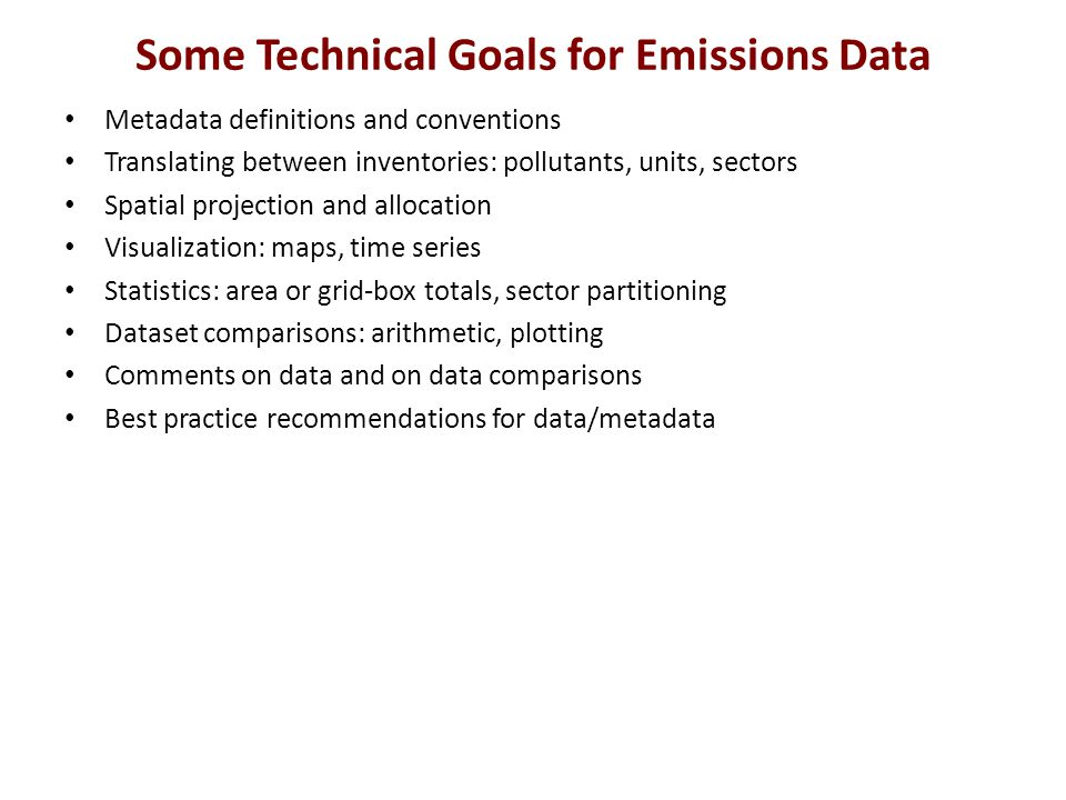 Some Technical Goals for Emissions Data Metadata definitions and conventions Translating between inventories: pollutants, units, sectors Spatial projection and allocation Visualization: maps, time series Statistics: area or grid-box totals, sector partitioning Dataset comparisons: arithmetic, plotting Comments on data and on data comparisons Best practice recommendations for data/metadata