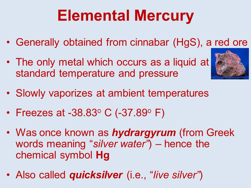 Elemental Mercury Generally obtained from cinnabar (HgS), a red ore The only metal which occurs as a liquid at standard temperature and pressure Slowly vaporizes at ambient temperatures Freezes at -38.83 o C (-37.89 o F) Was once known as hydrargyrum (from Greek words meaning silver water ) – hence the chemical symbol Hg Also called quicksilver (i.e., live silver )