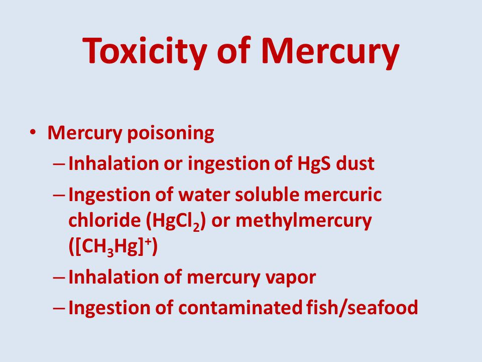Toxicity of Mercury Mercury poisoning – Inhalation or ingestion of HgS dust – Ingestion of water soluble mercuric chloride (HgCl 2 ) or methylmercury ([CH 3 Hg] + ) – Inhalation of mercury vapor – Ingestion of contaminated fish/seafood