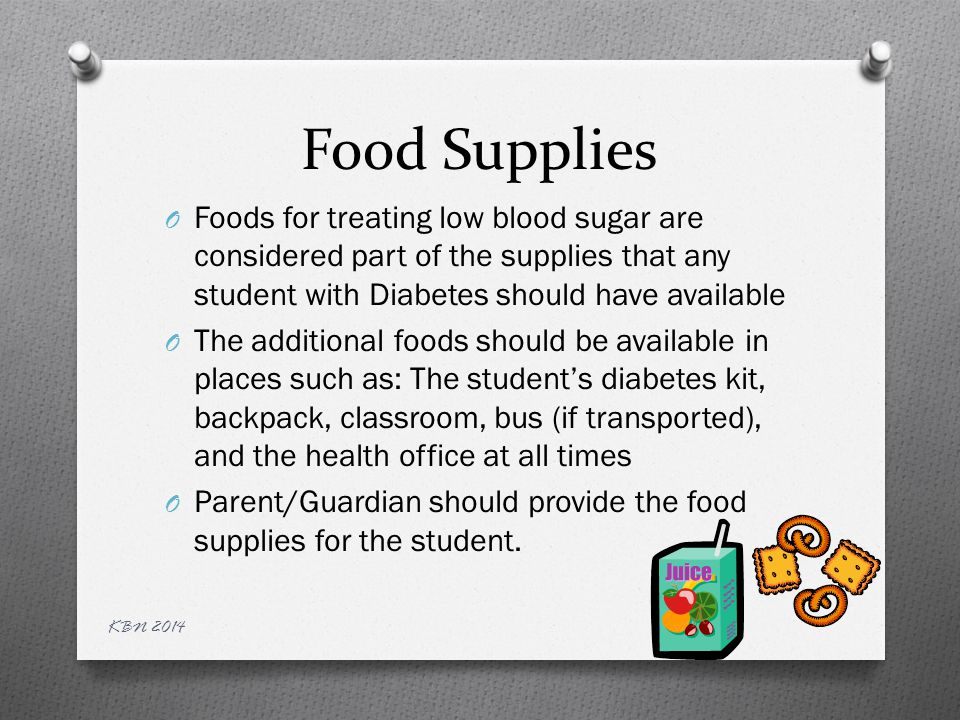 Food Supplies O Foods for treating low blood sugar are considered part of the supplies that any student with Diabetes should have available O The additional foods should be available in places such as: The student's diabetes kit, backpack, classroom, bus (if transported), and the health office at all times O Parent/Guardian should provide the food supplies for the student.