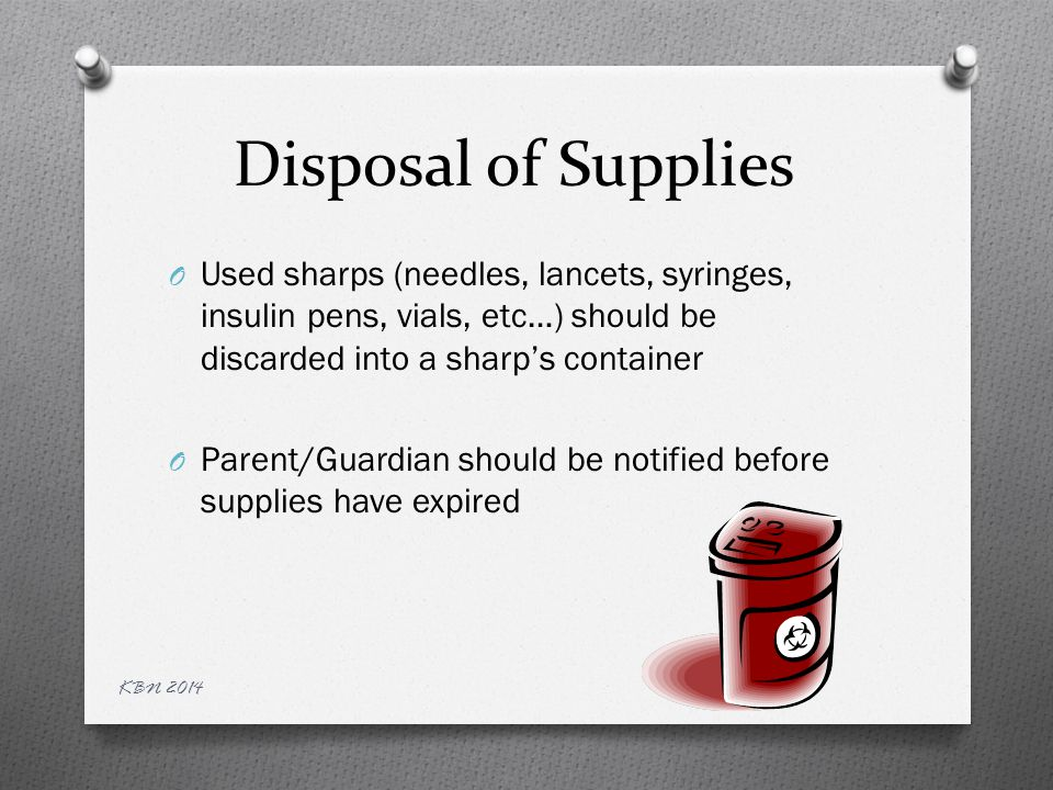 Disposal of Supplies O Used sharps (needles, lancets, syringes, insulin pens, vials, etc…) should be discarded into a sharp's container O Parent/Guardian should be notified before supplies have expired KBN 2014