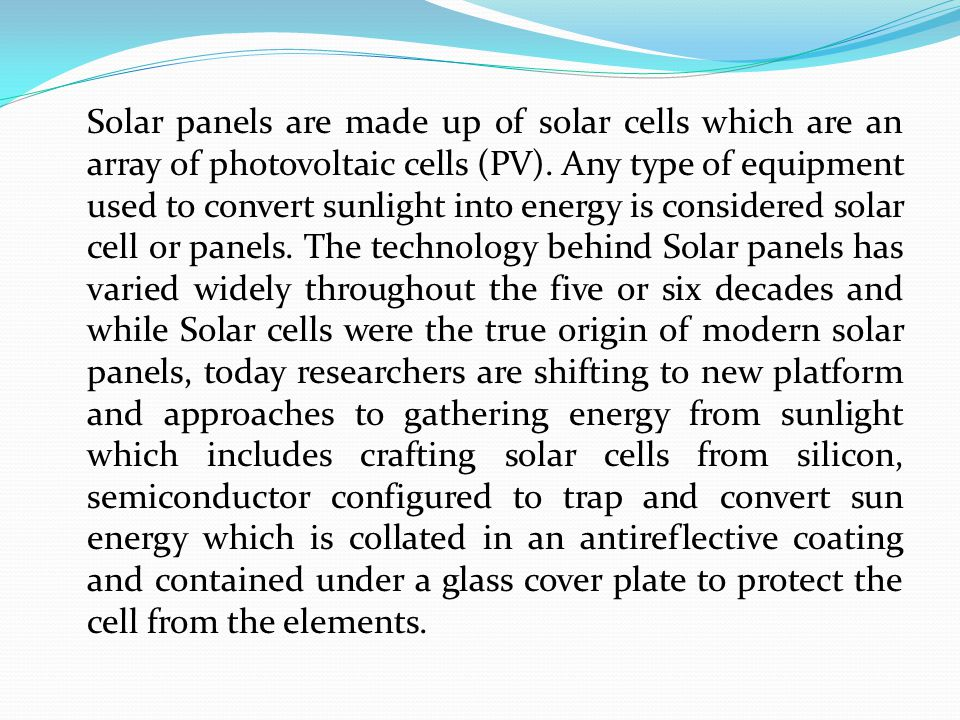 Solar panels are made up of solar cells which are an array of photovoltaic cells (PV). Any type of equipment used to convert sunlight into energy is c