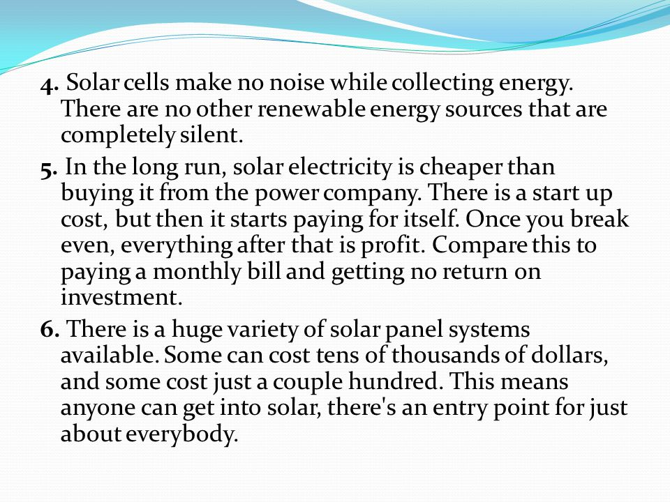 4. Solar cells make no noise while collecting energy. There are no other renewable energy sources that are completely silent. 5. In the long run, sola