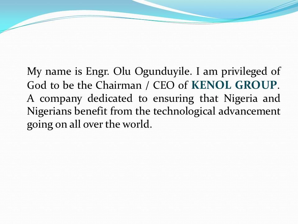My name is Engr. Olu Ogunduyile. I am privileged of God to be the Chairman / CEO of KENOL GROUP. A company dedicated to ensuring that Nigeria and Nige
