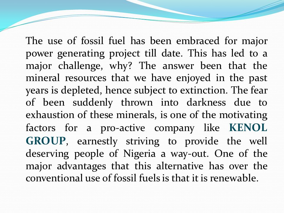 The use of fossil fuel has been embraced for major power generating project till date. This has led to a major challenge, why? The answer been that th