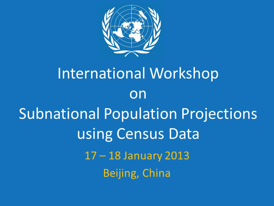 International Workshop on Subnational Population Projections using Census Data 17 – 18 January 2013 Beijing, China