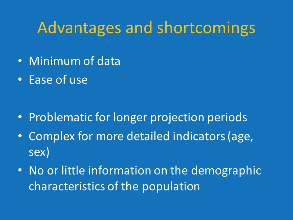 Advantages and shortcomings Minimum of data Ease of use Problematic for longer projection periods Complex for more detailed indicators (age, sex) No o