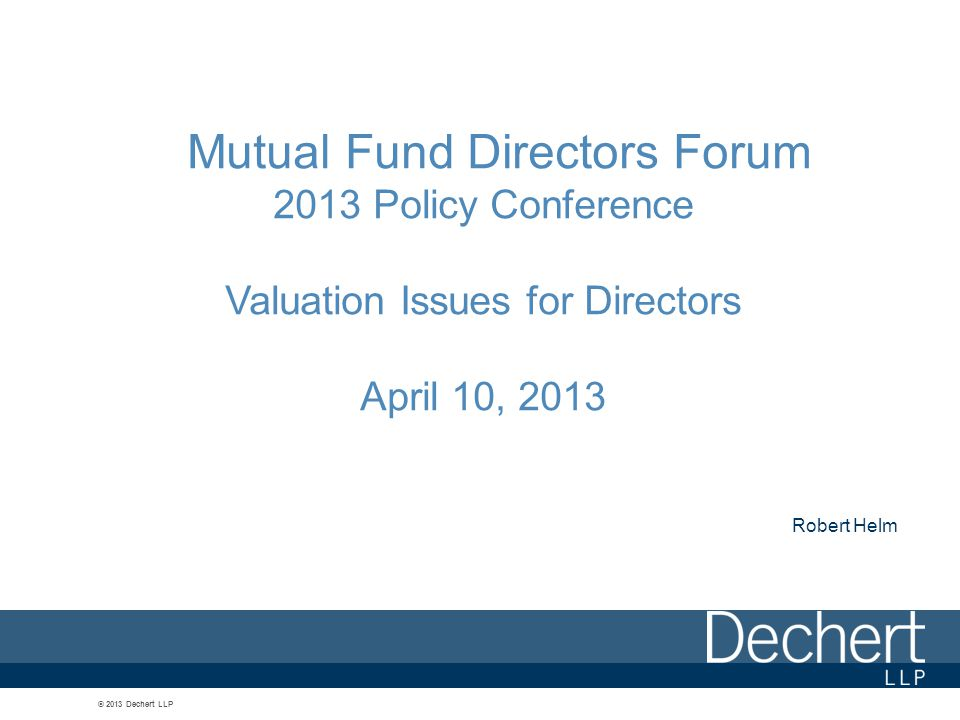 © 2013 Dechert LLP Mutual Fund Directors Forum 2013 Policy Conference Valuation Issues for Directors April 10, 2013 Robert Helm