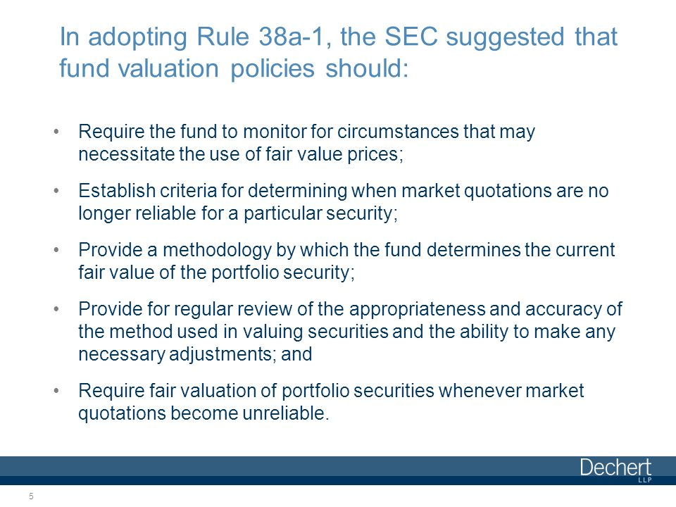 In adopting Rule 38a-1, the SEC suggested that fund valuation policies should: Require the fund to monitor for circumstances that may necessitate the use of fair value prices; Establish criteria for determining when market quotations are no longer reliable for a particular security; Provide a methodology by which the fund determines the current fair value of the portfolio security; Provide for regular review of the appropriateness and accuracy of the method used in valuing securities and the ability to make any necessary adjustments; and Require fair valuation of portfolio securities whenever market quotations become unreliable.