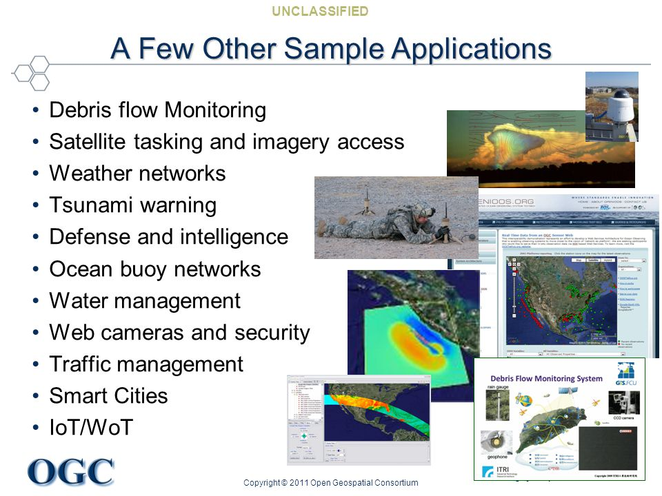 Helping the World to Communicate Geographically UNCLASSIFIED A Few Other Sample Applications Debris flow Monitoring Satellite tasking and imagery acce