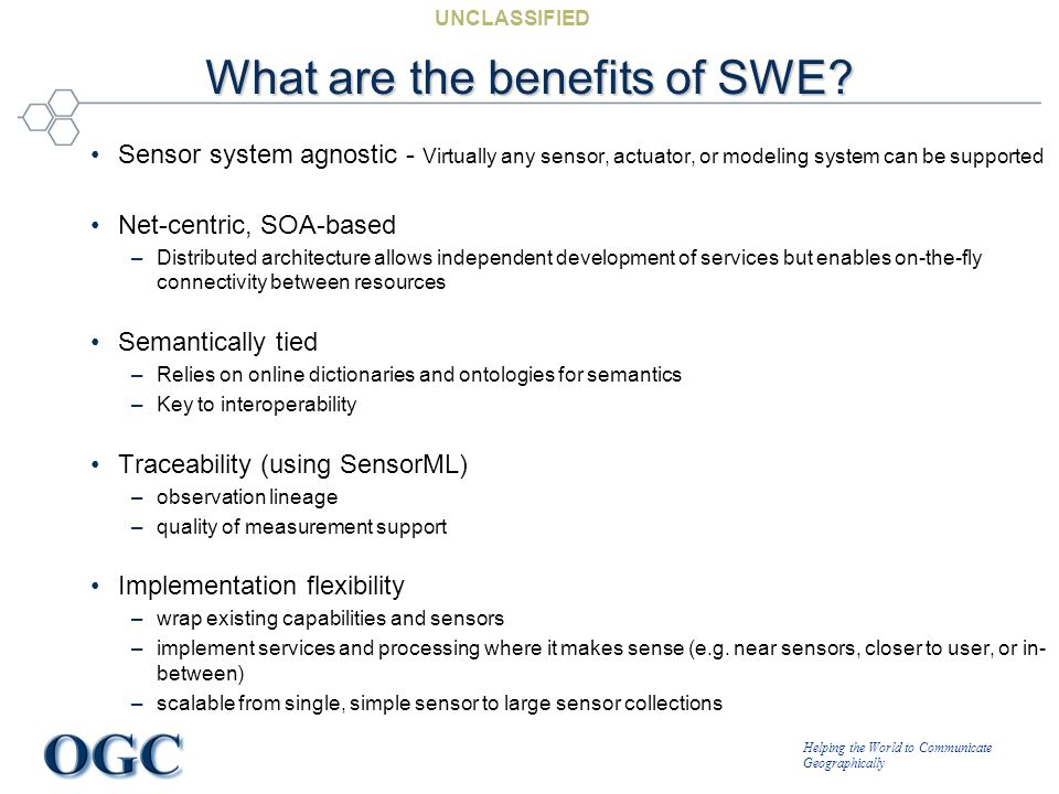 Helping the World to Communicate Geographically UNCLASSIFIED What are the benefits of SWE? Sensor system agnostic - Virtually any sensor, actuator, or