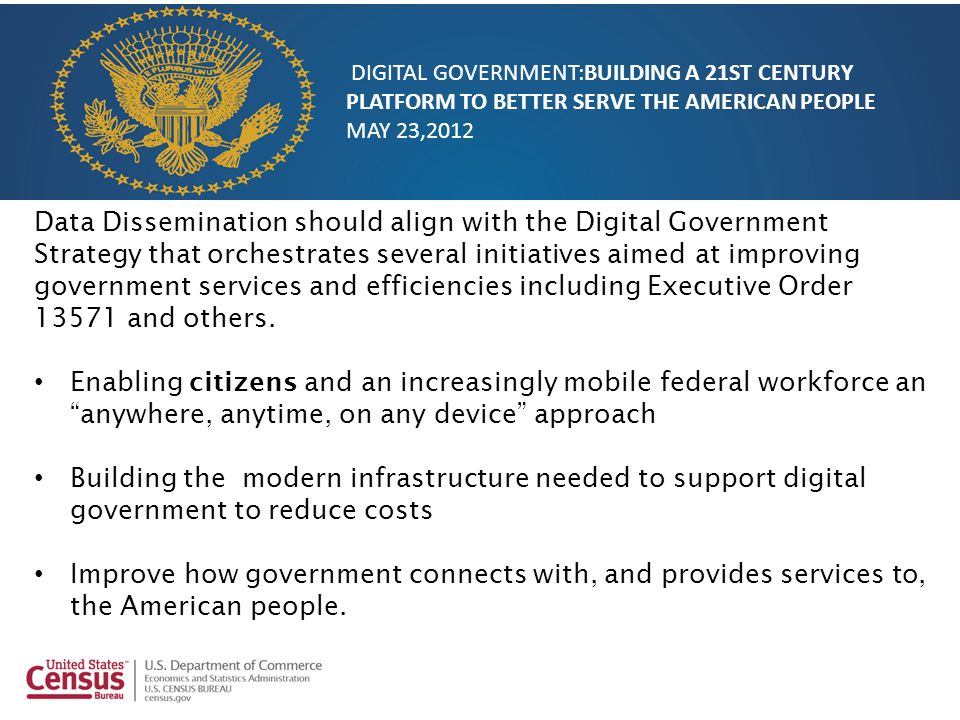Data Dissemination should align with the Digital Government Strategy that orchestrates several initiatives aimed at improving government services and efficiencies including Executive Order 13571 and others.