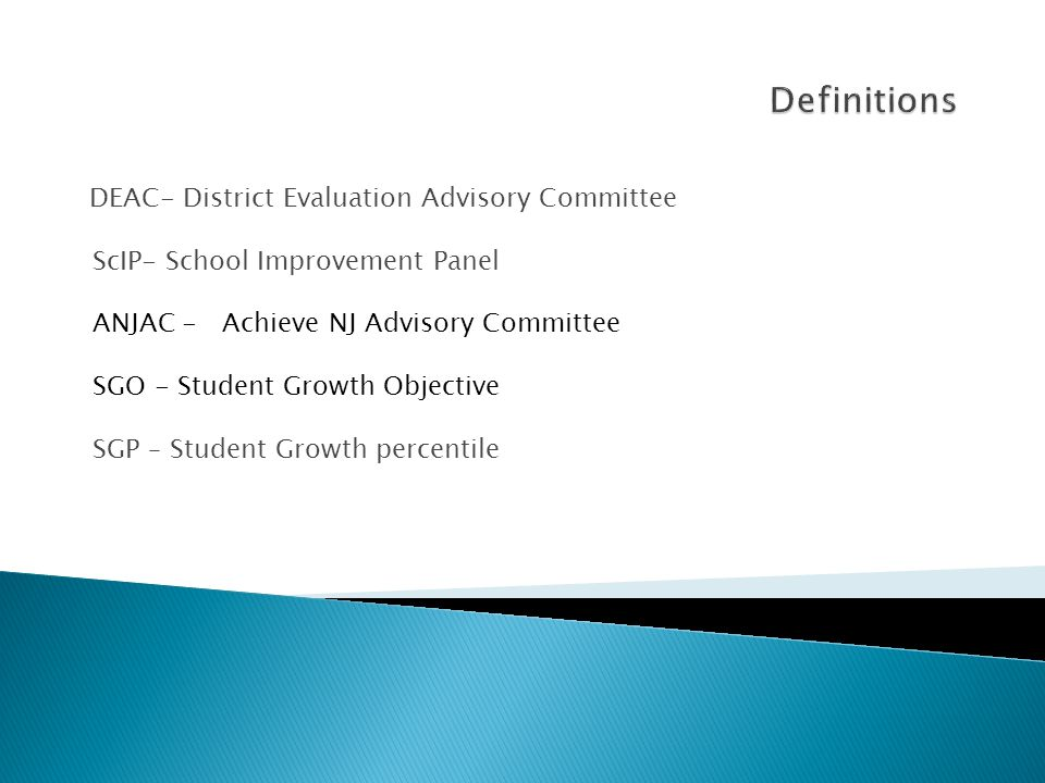 DEAC- District Evaluation Advisory Committee ScIP- School Improvement Panel ANJAC - Achieve NJ Advisory Committee SGO - Student Growth Objective SGP – Student Growth percentile