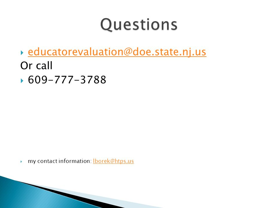  educatorevaluation@doe.state.nj.us educatorevaluation@doe.state.nj.us Or call  609-777-3788  my contact information: lborek@htps.uslborek@htps.us