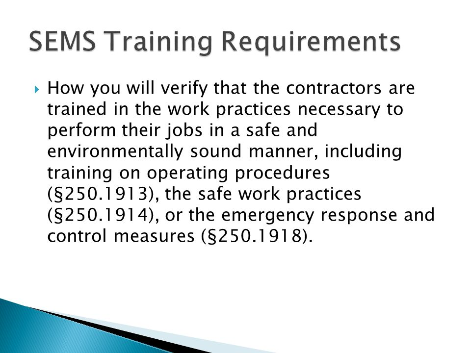  How you will verify that the contractors are trained in the work practices necessary to perform their jobs in a safe and environmentally sound manner, including training on operating procedures (§250.1913), the safe work practices (§250.1914), or the emergency response and control measures (§250.1918).