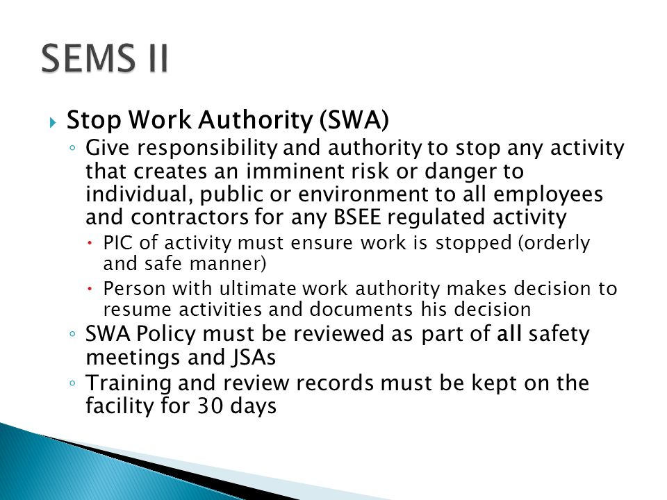  Stop Work Authority (SWA) ◦ Give responsibility and authority to stop any activity that creates an imminent risk or danger to individual, public or environment to all employees and contractors for any BSEE regulated activity  PIC of activity must ensure work is stopped (orderly and safe manner)  Person with ultimate work authority makes decision to resume activities and documents his decision ◦ SWA Policy must be reviewed as part of all safety meetings and JSAs ◦ Training and review records must be kept on the facility for 30 days