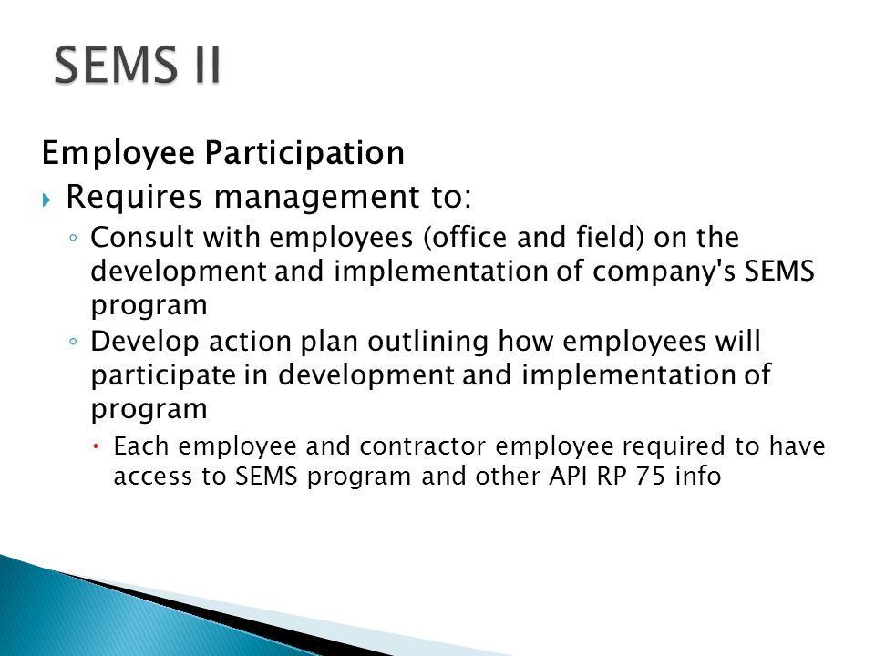 Employee Participation  Requires management to: ◦ Consult with employees (office and field) on the development and implementation of company s SEMS program ◦ Develop action plan outlining how employees will participate in development and implementation of program  Each employee and contractor employee required to have access to SEMS program and other API RP 75 info