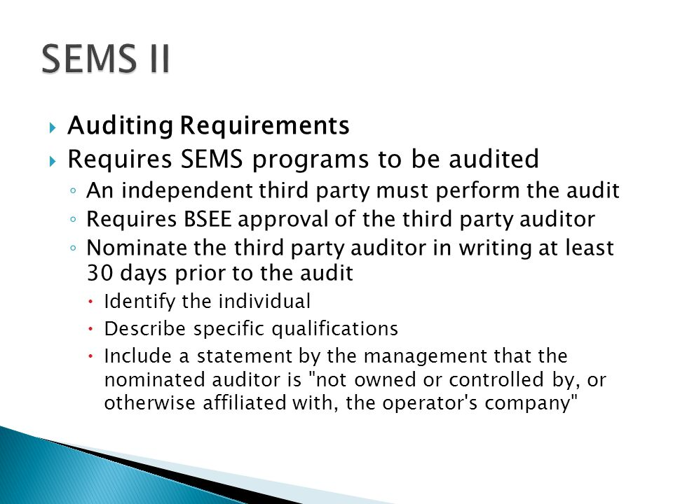  Auditing Requirements  Requires SEMS programs to be audited ◦ An independent third party must perform the audit ◦ Requires BSEE approval of the third party auditor ◦ Nominate the third party auditor in writing at least 30 days prior to the audit  Identify the individual  Describe specific qualifications  Include a statement by the management that the nominated auditor is not owned or controlled by, or otherwise affiliated with, the operator s company