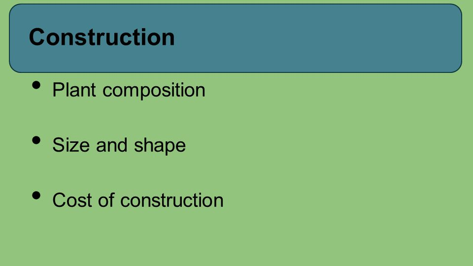 Construction Plant composition Size and shape Cost of construction