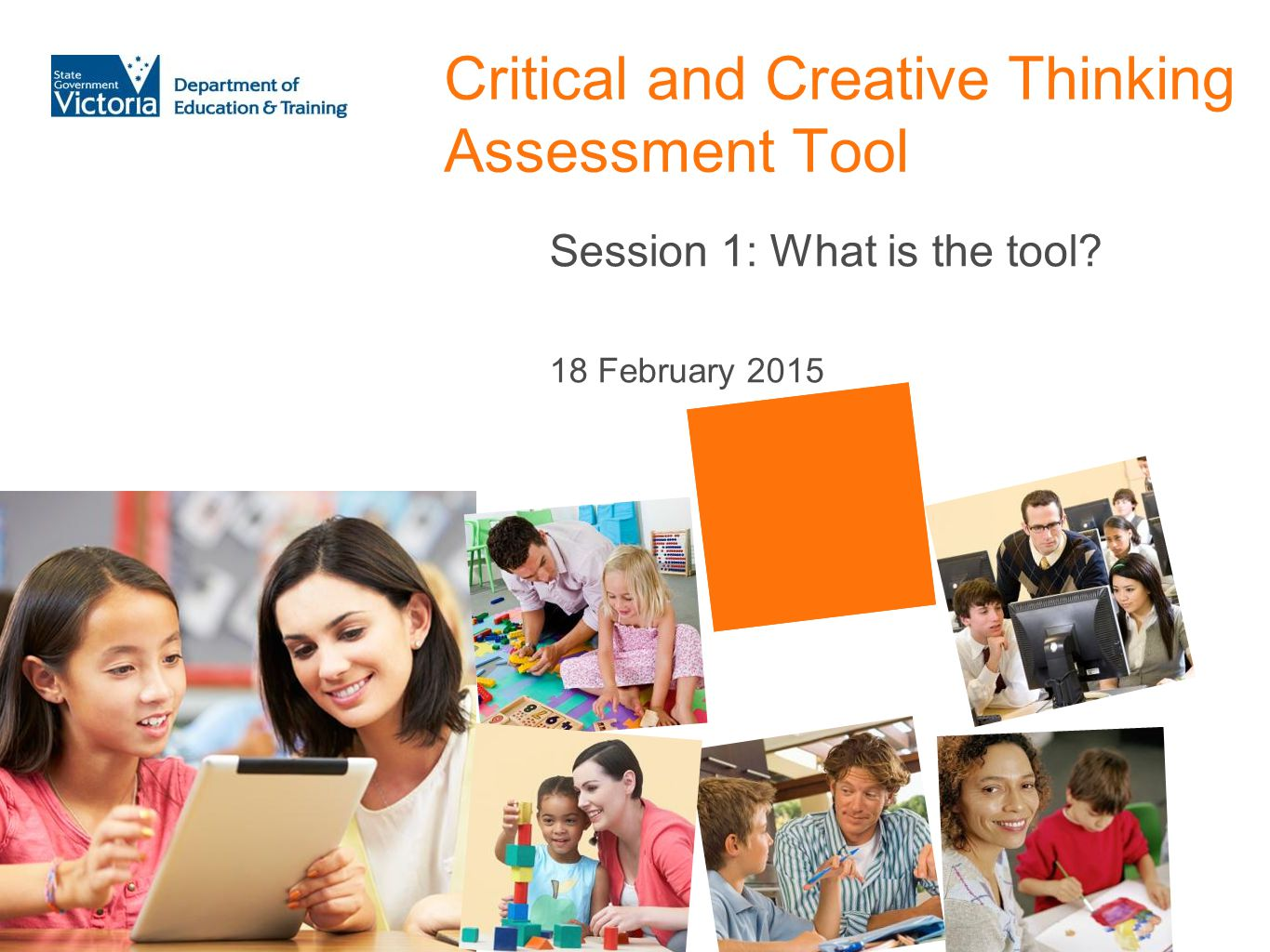 Critical and Creative Thinking Assessment Tool Session 1: What is the tool? 18 February 2015