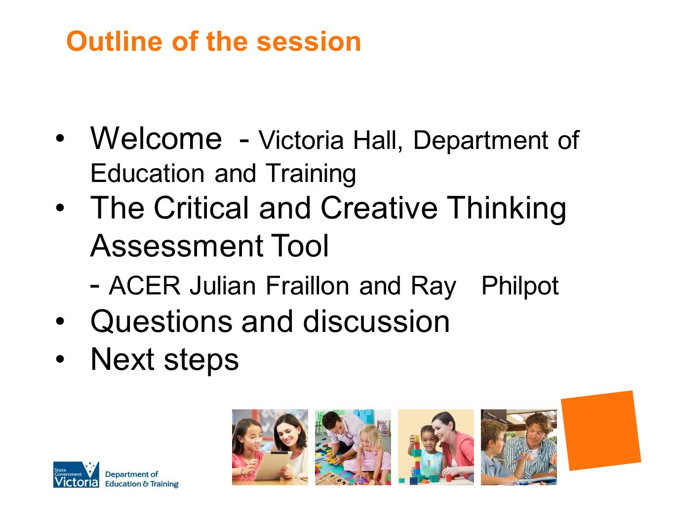 Outline of the session Welcome - Victoria Hall, Department of Education and Training The Critical and Creative Thinking Assessment Tool - ACER Julian