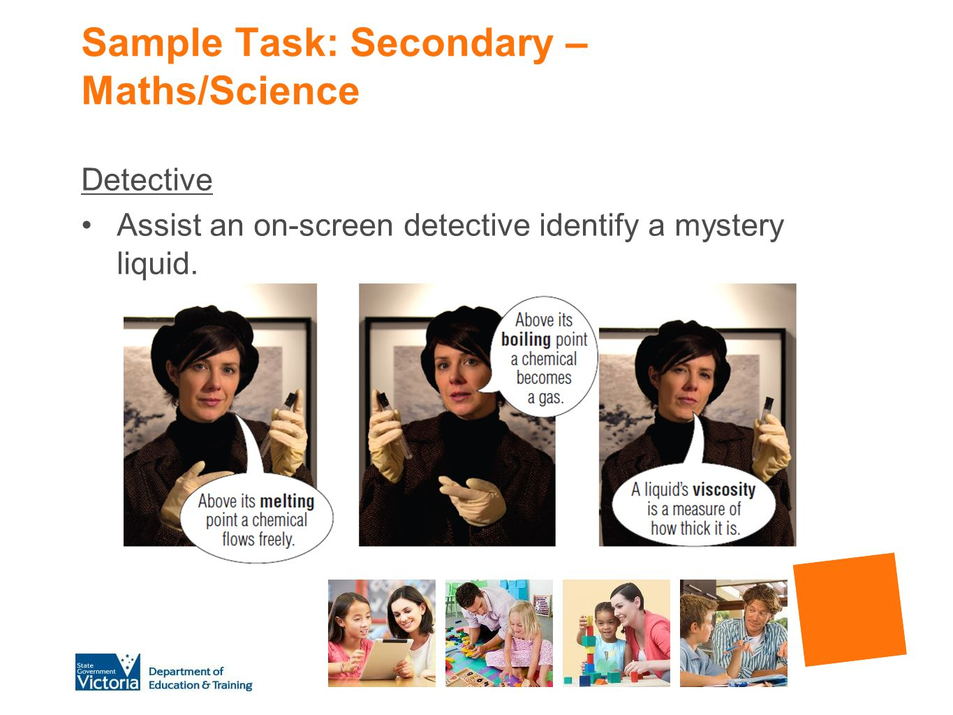Sample Task: Secondary – Maths/Science Detective Assist an on-screen detective identify a mystery liquid.